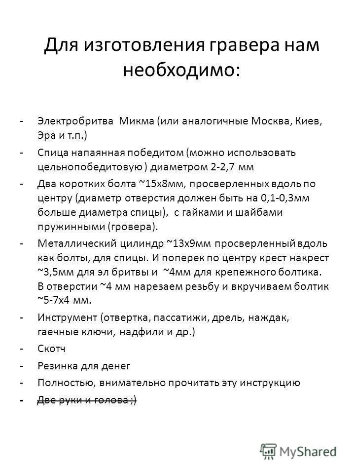 Для изготовления гравера нам необходимо: -Электробритва Микма (или аналогичные Москва, Киев, Эра и т.п.) -Спица напаянная победитом (можно использовать цельнопобедитовую ) диаметром 2-2,7 мм -Два коротких болта ~15 х 8 мм, просверленных вдоль по цент