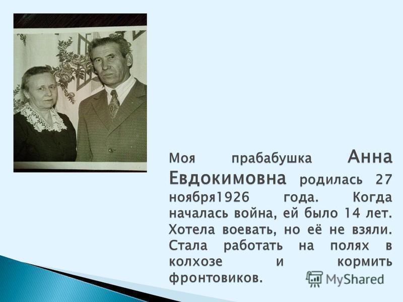 Моя прабабушка Анна Евдокимовна родилась 27 ноября 1926 года. Когда началась война, ей было 14 лет. Хотела воевать, но её не взяли. Стала работать на полях в колхозе и кормить фронтовиков.