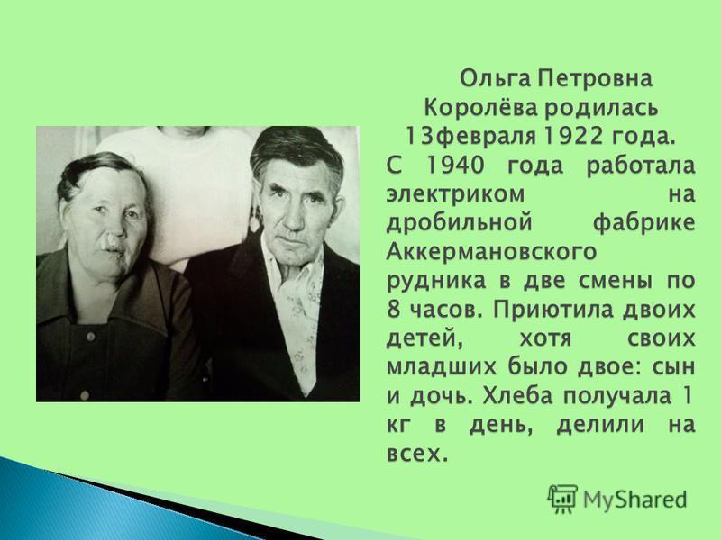 Ольга Петровна Королёва родилась 13 февраля 1922 года. Ольга Петровна Королёва родилась 13 февраля 1922 года. С 1940 года работала электриком на дробильной фабрике Аккермановского рудника в две смены по 8 часов. Приютила двоих детей, хотя своих младш