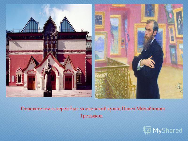 Основателем галереи был московский купец Павел Михайлович Третьяков.