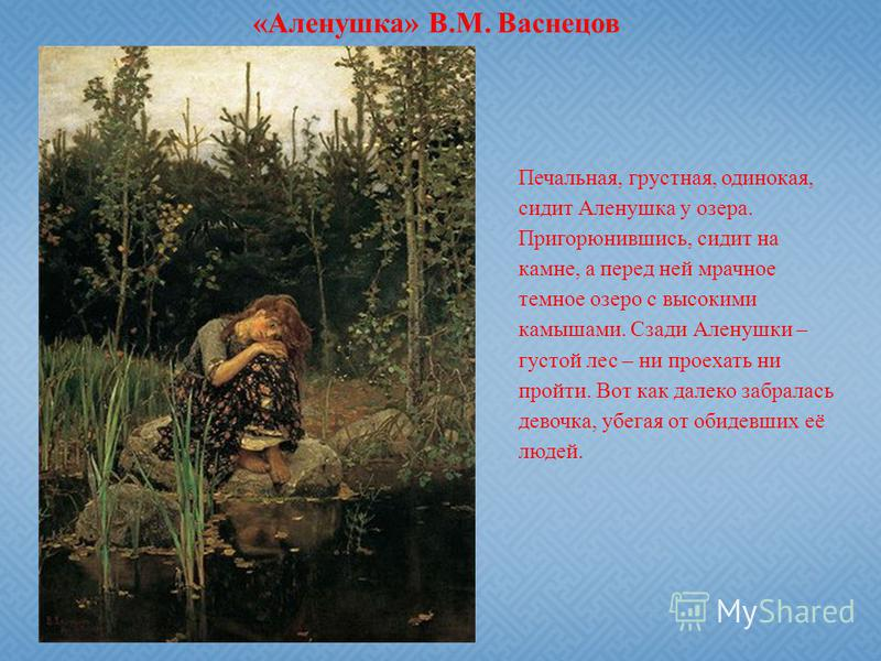 «Аленушка» В.М. Васнецов Печальная, грустная, одинокая, сидит Аленушка у озера. Пригорюнившись, сидит на камне, а перед ней мрачное темное озеро с высокими камышами. Сзади Аленушки – густой лес – ни проехать ни пройти. Вот как далеко забралась девочк