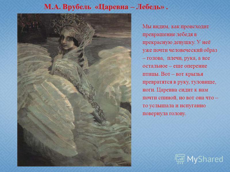 М.А. Врубель «Царевна – Лебедь». Мы видим, как происходит превращение лебедя в прекрасную девушку. У неё уже почти человеческий образ – голова, плечи, рука, а все остальное – еще оперение птицы. Вот – вот крылья превратятся в руку, туловище, ноги. Ца