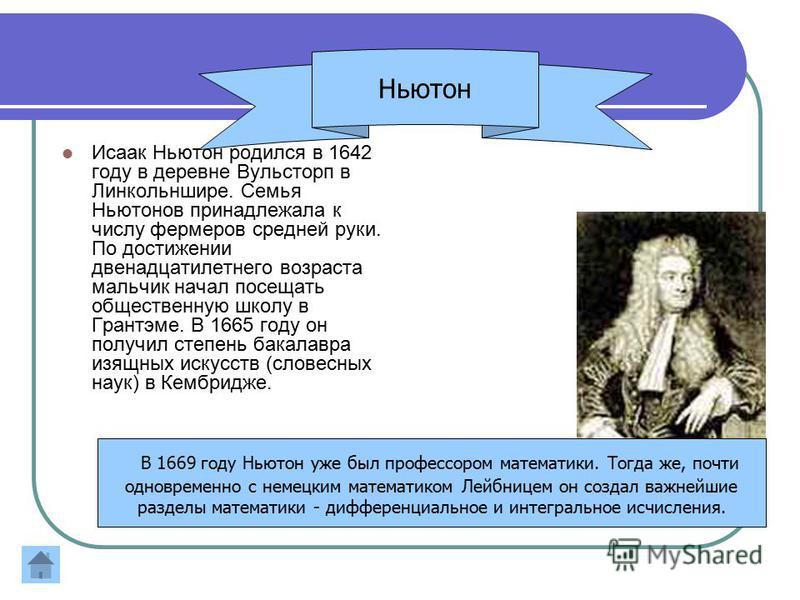 Исаак Ньютон родился в 1642 году в деревне Вульсторп в Линкольншире. Семья Ньютонов принадлежала к числу фермеров средней руки. По достижении двенадцатилетнего возраста мальчик начал посещать общественную школу в Грантэме. В 1665 году он получил степ