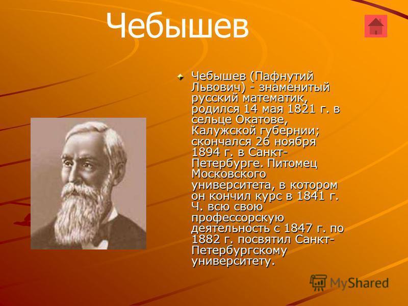 Чебышев Чебышев (Пафнутий Львович) - знаменитый русский математик, родился 14 мая 1821 г. в сельце Окатове, Калужской губернии; скончался 26 ноября 1894 г. в Санкт- Петербурге. Питомец Московского университета, в котором он кончил курс в 1841 г. Ч. в