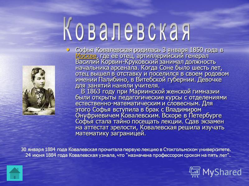 Софья Ковалевская родилась 3 января 1850 года в Москве, где ее отец, артиллерийский генерал Василий Корвин-Круковский занимал должность начальника арсенала. Когда Соне было шесть лет, отец вышел в отставку и поселился в своем родовом имении Палибино,