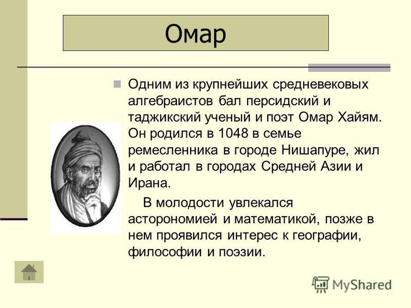 Одним из крупнейших средневековых алгебраистов бал персидский и таджикский ученый и поэт Омар Хайям. Он родился в 1048 в семье ремесленника в городе Нишапуре, жил и работал в городах Средней Азии и Ирана. В молодости увлекался астрономией и математик