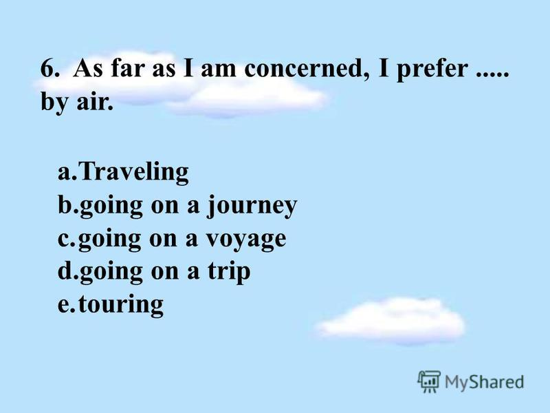 6. As far as I am concerned, I prefer..... by air. a.Traveling b.going on a journey c.going on a voyage d.going on a trip e.touring