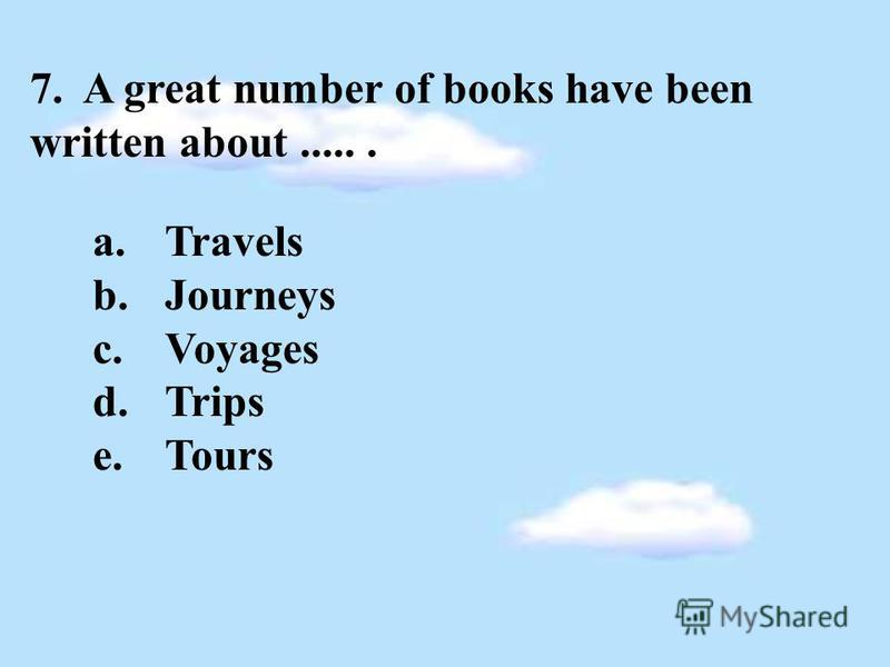 7. A great number of books have been written about...... a.Travels b.Journeys c.Voyages d.Trips e.Tours