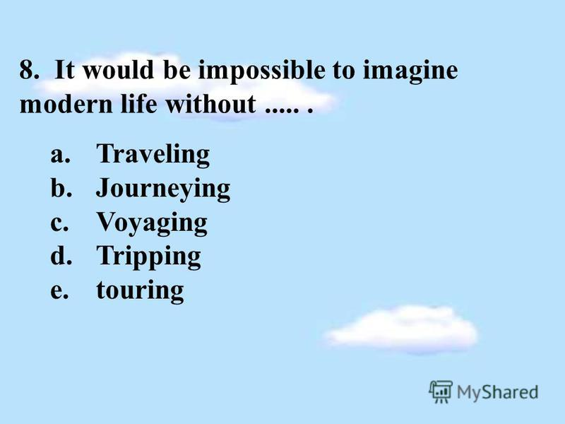 8. It would be impossible to imagine modern life without...... a.Traveling b.Journeying c.Voyaging d.Tripping e.touring