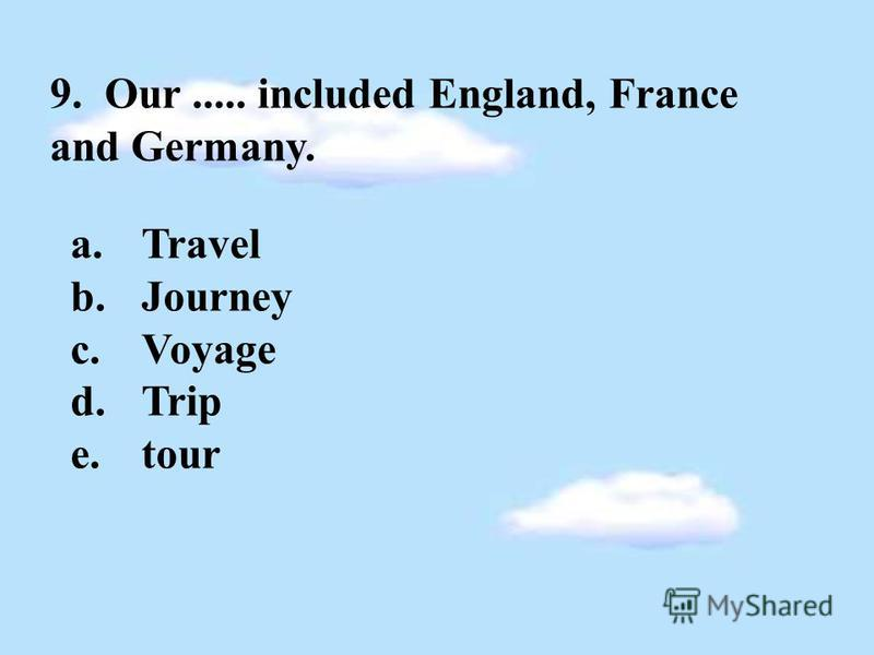 9. Our..... included England, France and Germany. a.Travel b.Journey c.Voyage d.Trip e.tour