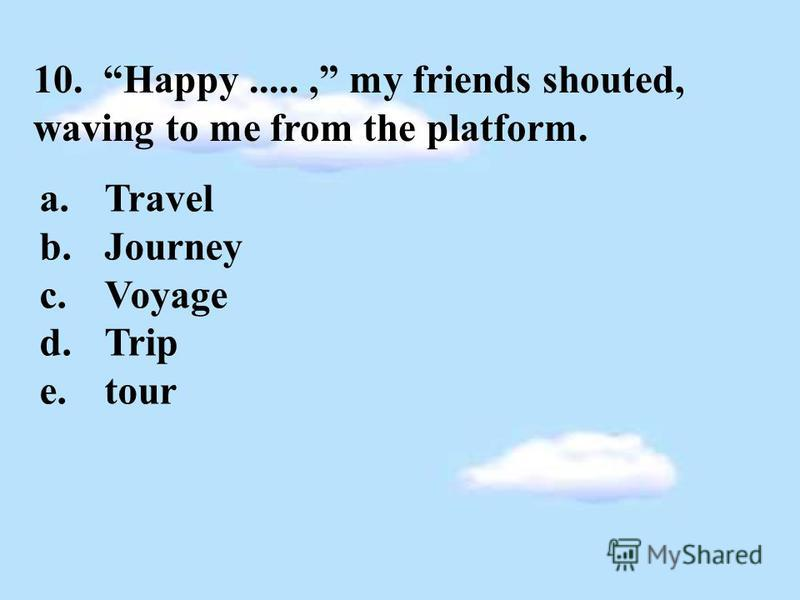 10. Happy....., my friends shouted, waving to me from the platform. a.Travel b.Journey c.Voyage d.Trip e.tour