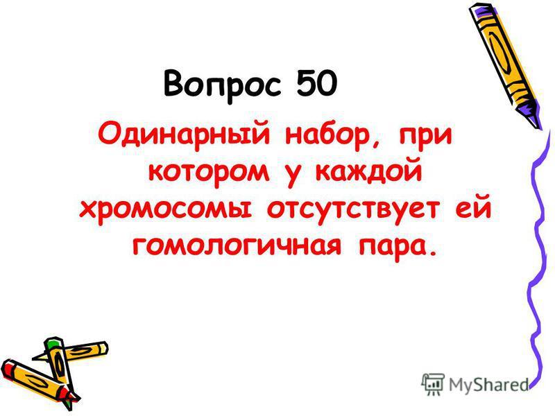 Вопрос 50 Одинарный набор, при котором у каждой хромосомы отсутствует ей гомологичная пара.