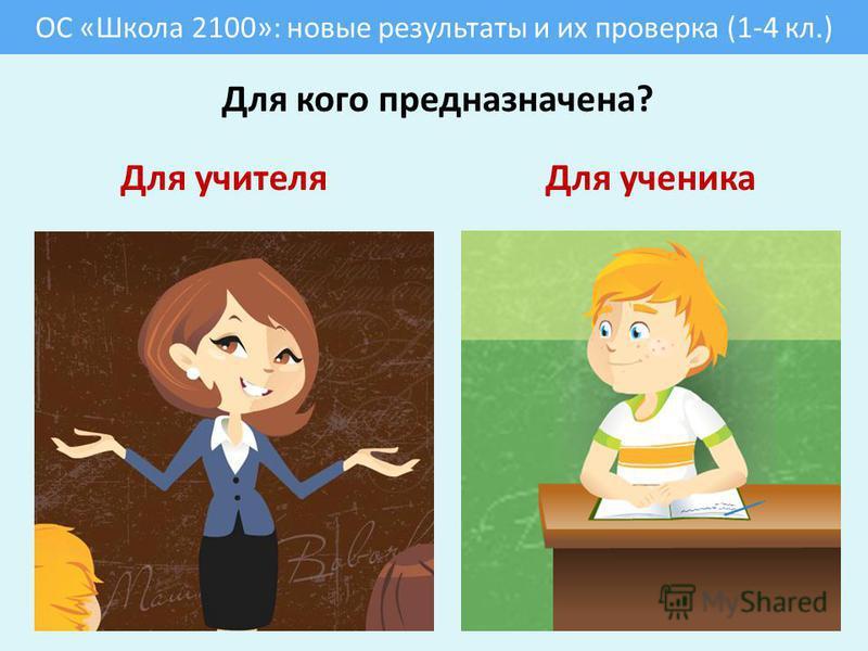 ОС «Школа 2100»: новые результаты и их проверка (1-4 кл.) Для кого предназначена? Для учителя Для ученика