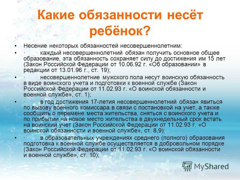 Какие обязанности несёт ребёнок? Несение некоторых обязанностей несовершеннолетним: · каждый несовершеннолетний обязан получить основное общее образование, эта обязанность сохраняет силу до достижения им 15 лет (Закон Российской Федерации от 10.06.92