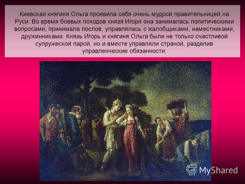 Киевская княгиня Ольга проявила себя очень мудрой правительницей на Руси. Во время боевых походов князя Игоря она занималась политическими вопросами, принимала послов, управлялась с жалобщиками, наместниками, дружинниками. Князь Игорь и княгиня Ольга