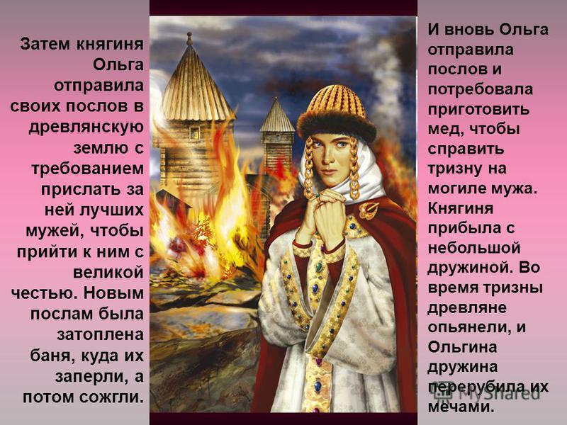 Затем княгиня Ольга отправила своих послов в древлянскую землю с требованием прислать за ней лучших мужей, чтобы прийти к ним с великой честью. Новым послам была затоплена баня, куда их заперли, а потом сожгли. И вновь Ольга отправила послов и потреб