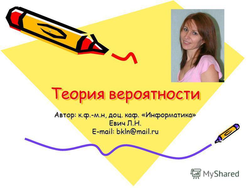 Теория вероятности Автор: к.ф.-м.н, доц. каф. «Информатика» Евич Л.Н. E-mail: bkln@mail.ru