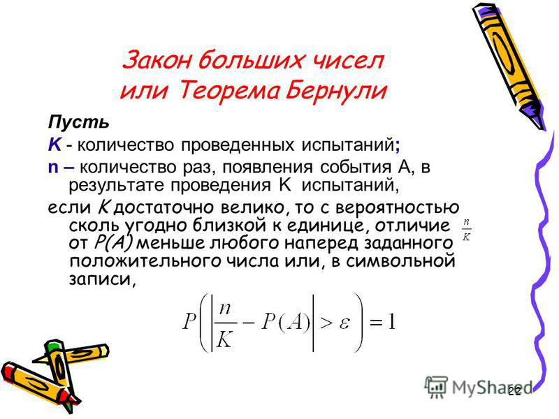 22 Закон больших чисел или Теорема Бернули Пусть K - количество проведенных испытаний; n – количество раз, появления события А, в результате проведения K испытаний, если K достаточно велико, то с вероятностью сколь угодно близкой к единице, отличие о