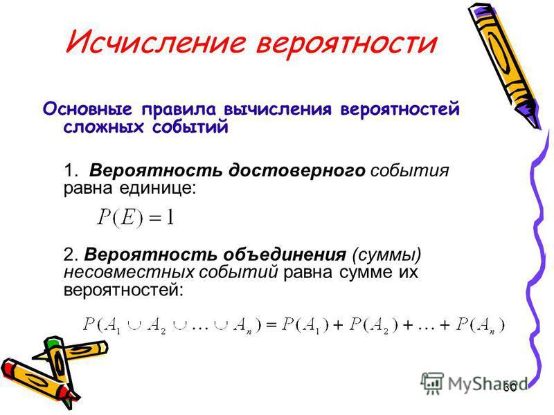 30 Исчисление вероятности Основные правила вычисления вероятностей сложных событий 1. Вероятность достоверного события равна единице: 2. Вероятность объединения (суммы) несовместных событий равна сумме их вероятностей: