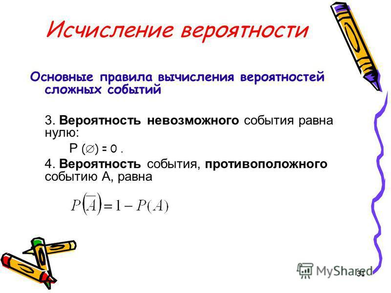 31 Исчисление вероятности Основные правила вычисления вероятностей сложных событий 3. Вероятность невозможного события равна нулю: P ( ) = 0. 4. Вероятность события, противоположного событию А, равна