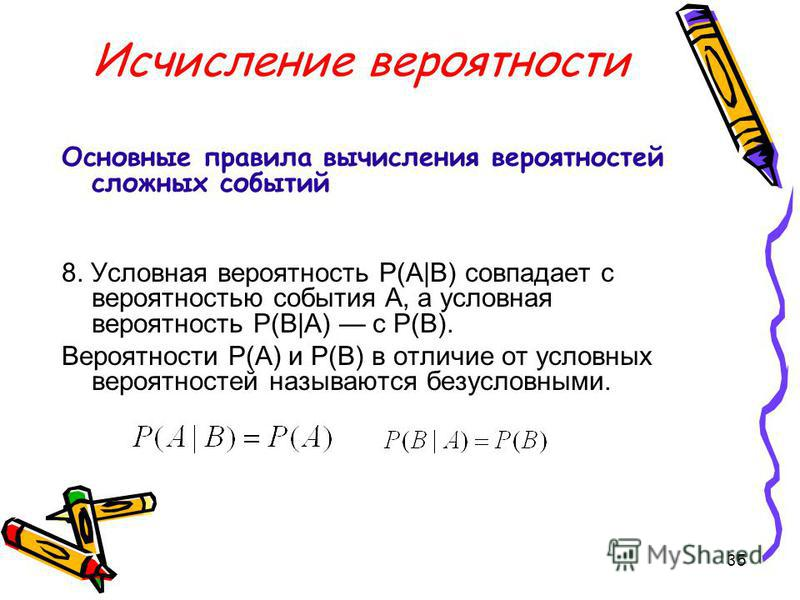 35 Исчисление вероятности Основные правила вычисления вероятностей сложных событий 8. Условная вероятность P(A|B) совпадает с вероятностью события А, а условная вероятность P(B|A) с Р(В). Вероятности Р(А) и Р(В) в отличие от условных вероятностей наз