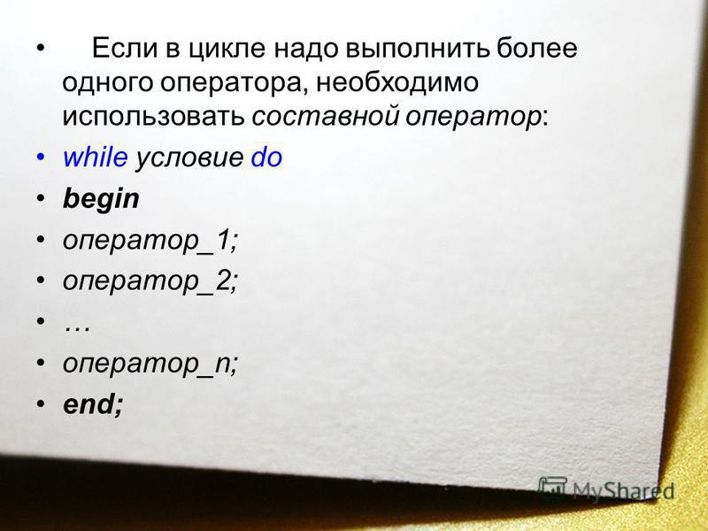 Если в цикле надо выполнить более одного оператора, необходимо использовать составной оператор: while условие do begin оператор_1; оператор_2; … оператор_n; end;