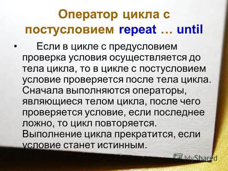 Оператор цикла с постусловием repeat … until Если в цикле с предусловием проверка условия осуществляется до тела цикла, то в цикле с постусловием условие проверяется после тела цикла. Сначала выполняются операторы, являющиеся телом цикла, после чего