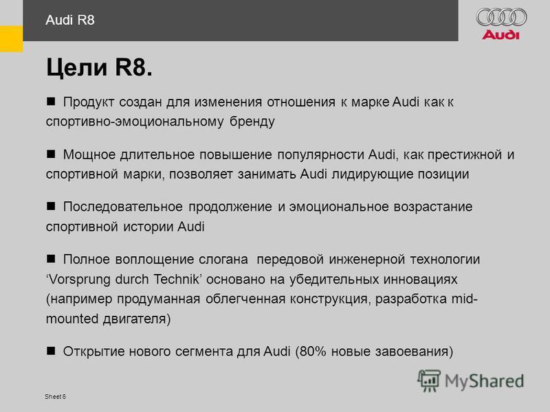 Sheet 6 Цели R8. Продукт создан для изменения отношения к марке Audi как к спортивно-эмоциональному бренду Мощное длительное повышение популярности Audi, как престижной и спортивной марки, позволяет занимать Audi лидирующие позиции Последовательное п