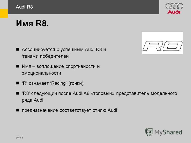 Sheet 8 Имя R8. Ассоциируется с успешным Audi R8 именами победителей Имя – воплощение спортивности и эмоциональности R означает Racing (гонки) 'R8 следующий после Audi A8 «топовый» представитель модельного ряда Audi предназначение соответствует стилю