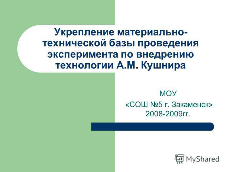 Укрепление материально- технической базы проведения эксперимента по внедрению технологии А.М. Кушнира МОУ «СОШ 5 г. Закаменск» 2008-2009 гг.