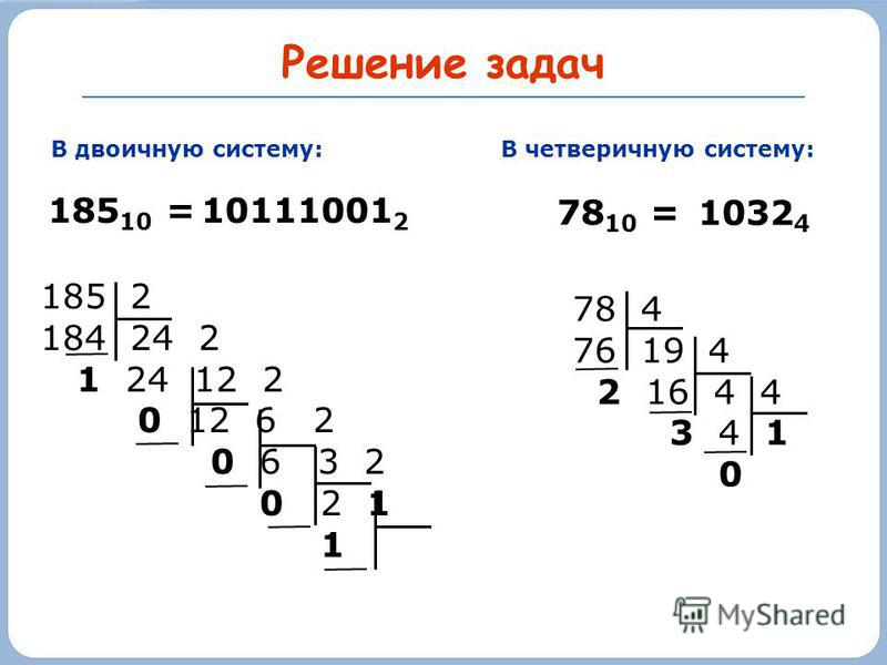 185 2 184 24 2 1 24 12 2 0 12 6 2 0 6 3 2 0 2 1 1 Решение задач В двоичную систему: 185 10 = В четверичную систему: 78 4 76 19 4 2 16 4 4 3 4 1 0 78 10 = 10111001 2 1032 4