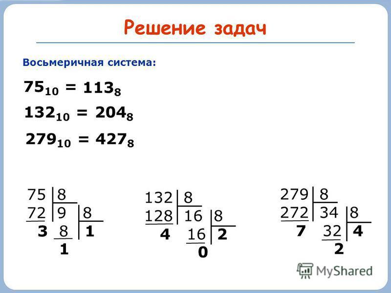 Решение задач Восьмеричная система: 75 10 = 132 8 128 16 8 4 16 2 0 204 8 75 8 72 9 8 3 8 1 1 279 8 272 34 8 7 32 4 2 279 10 = 113 8 132 10 = 427 8