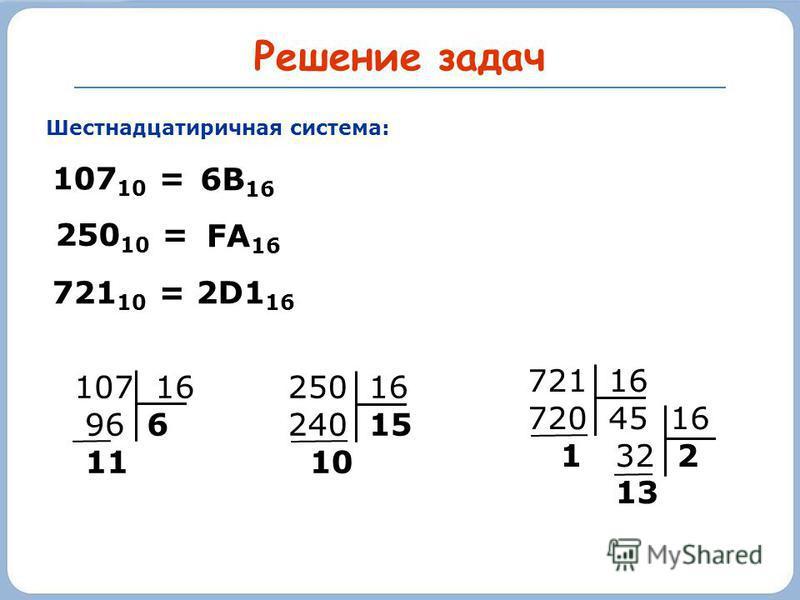 Решение задач Шестнадцатиричная система: 107 10 = 250 16 240 15 10 250 10 = 107 16 96 6 11 721 16 720 45 16 1 32 2 13 721 10 = 2D1 16 6В 16 FA 16