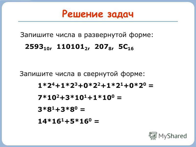 Решение задач Запишите числа в развернутой форме: 2593 10, 110101 2, 207 8, 5С 16 Запишите числа в свернутой форме: 1*2 4 +1*2 3 +0*2 2 +1*2 1 +0*2 0 = 7*10 2 +3*10 1 +1*10 0 = 3*8 1 +3*8 0 = 14*16 1 +5*16 0 =