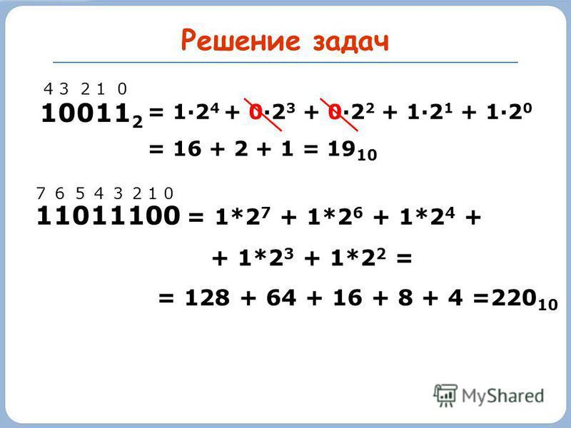 Решение задач 10011 2 4 3 2 1 0 = 1·2 4 + 0·2 3 + 0·2 2 + 1·2 1 + 1·2 0 = 16 + 2 + 1 = 19 10 11011100 = 1*2 7 + 1*2 6 + 1*2 4 + + 1*2 3 + 1*2 2 = = 128 + 64 + 16 + 8 + 4 =220 10 7 6 5 4 3 2 1 0