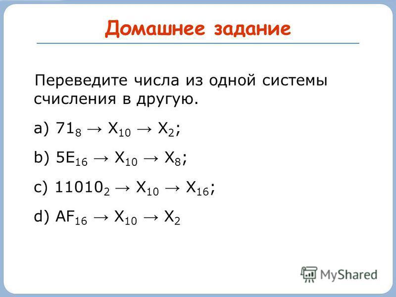 Домашнее задание Переведите числа из одной системы счисления в другую. a) 71 8 Х 10 Х 2 ; b) 5Е 16 Х 10 Х 8 ; c) 11010 2 Х 10 Х 16 ; d) AF 16 Х 10 Х 2
