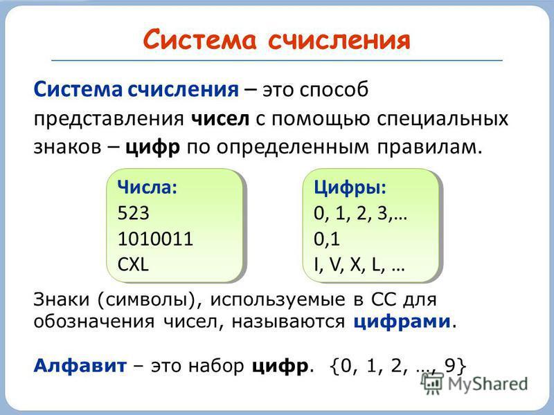 Система счисления Система счисления – это способ представления чисел с помощью специальных знаков – цифр по определенным правилам. Знаки (символы), используемые в СС для обозначения чисел, называются цифрами. Алфавит – это набор цифр. {0, 1, 2, …, 9}