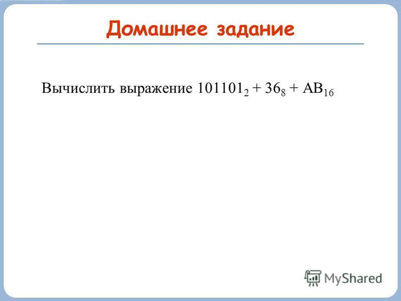 Домашнее задание Вычислить выражение 101101 2 + 36 8 + АВ 16