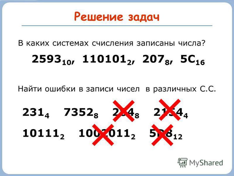 Решение задач В каких системах счисления записаны числа? 2593 10, 110101 2, 207 8, 5С 16 231 4 7352 8 284 8 2154 4 10111 2 1002011 2 5D8 12 Найти ошибки в записи чисел в различных С.С.