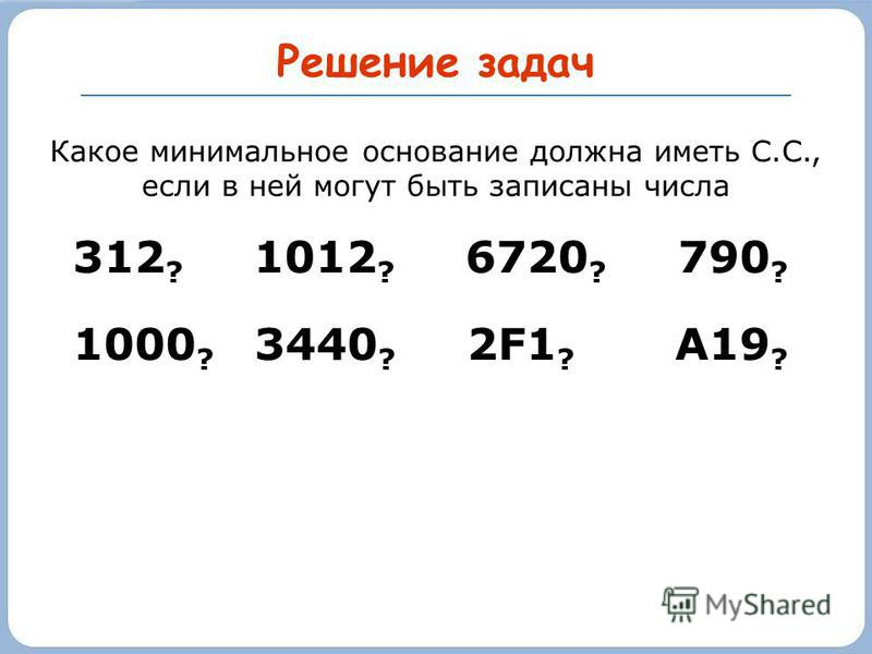Решение задач Какое минимальное основание должна иметь С.С., если в ней могут быть записаны числа 312 ? 1012 ? 6720 ? 790 ? 1000 ? 3440 ? 2F1 ? А19 ?