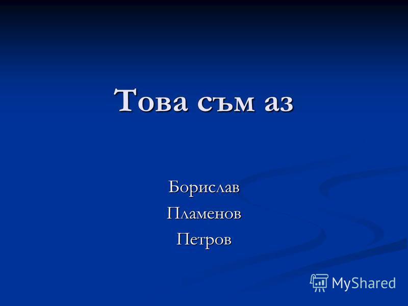 Това съм аз БориславПламеновПетров