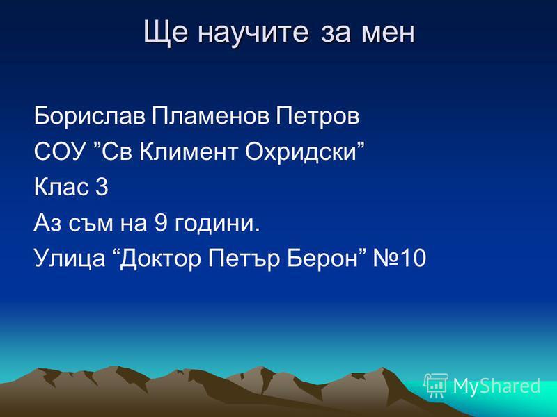 Ще научите за мен Борислав Пламенов Петров СОУ Св Климент Охридски Клас 3 Аз съм на 9 години. Улица Доктор Петър Берон 10