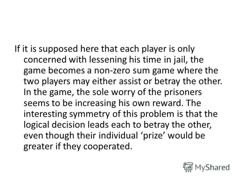 If it is supposed here that each player is only concerned with lessening his time in jail, the game becomes a non-zero sum game where the two players may either assist or betray the other. In the game, the sole worry of the prisoners seems to be incr