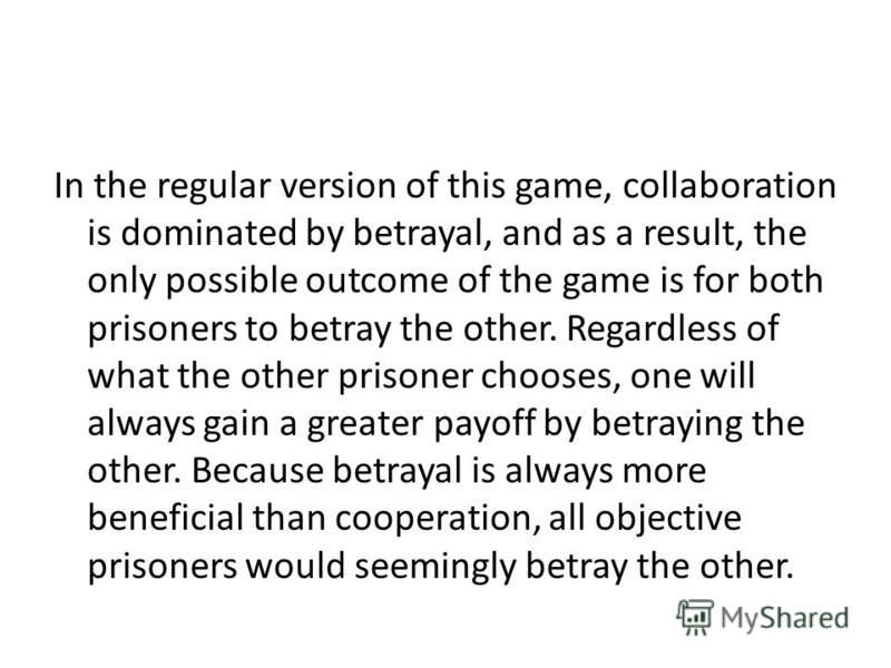 In the regular version of this game, collaboration is dominated by betrayal, and as a result, the only possible outcome of the game is for both prisoners to betray the other. Regardless of what the other prisoner chooses, one will always gain a great