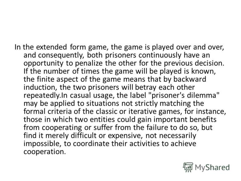 In the extended form game, the game is played over and over, and consequently, both prisoners continuously have an opportunity to penalize the other for the previous decision. If the number of times the game will be played is known, the finite aspect