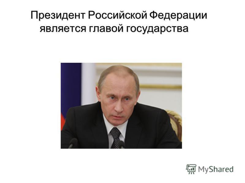 Президент Российской Федерации является главой государства
