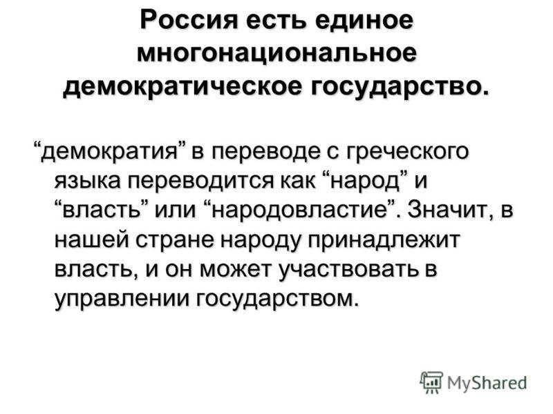 Россия есть единое многонациональное демократическое государство. демократия в переводе с греческого языка переводится как народ и власть или народовластие. Значит, в нашей стране народу принадлежит власть, и он может участвовать в управлении государ