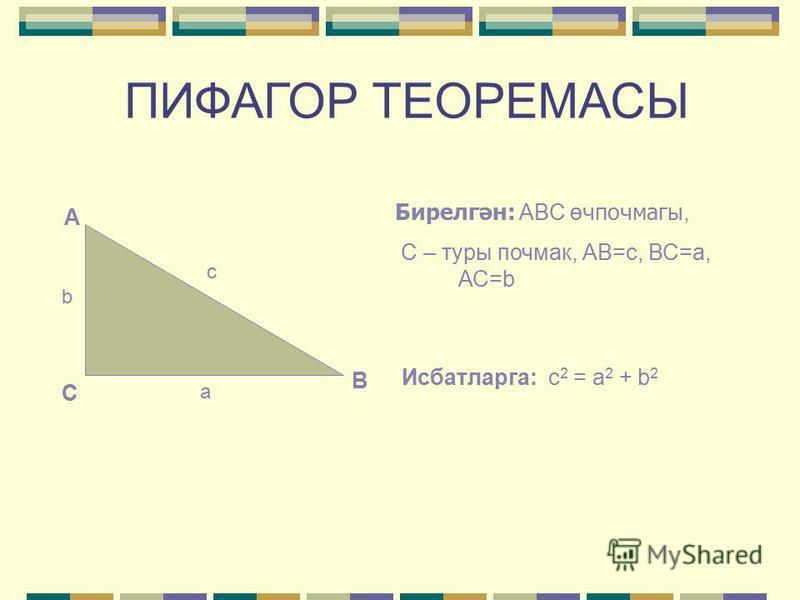 ПИФАГОР ТЕОРЕМАСЫ Турыпочмаклы өчпочмакта гипотенузаның квадраты катетларының квадратлары суммасына тигез. С А В b c a