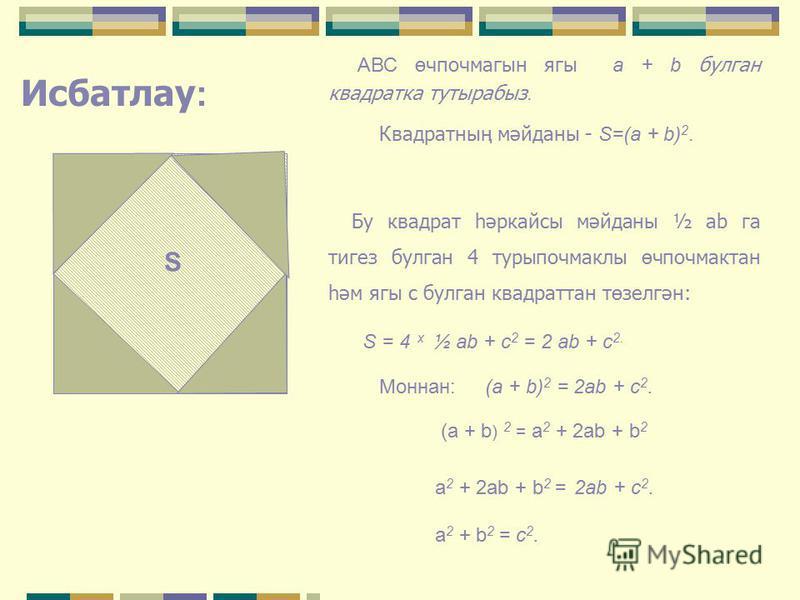 ПИФАГОР ТЕОРЕМАСЫ С А В b c a Бирелгән: ABC өчпочмагы, С – туры почмак, АВ=c, ВС=а, АС=b Исбатларга: с 2 = а 2 + b 2