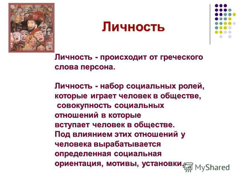 Личность Личность - происходит от греческого слова персона. Личность - набор социальных ролей, которые играет человек в обществе, совокупность социальных отношений в которые совокупность социальных отношений в которые вступает человек в обществе. Под